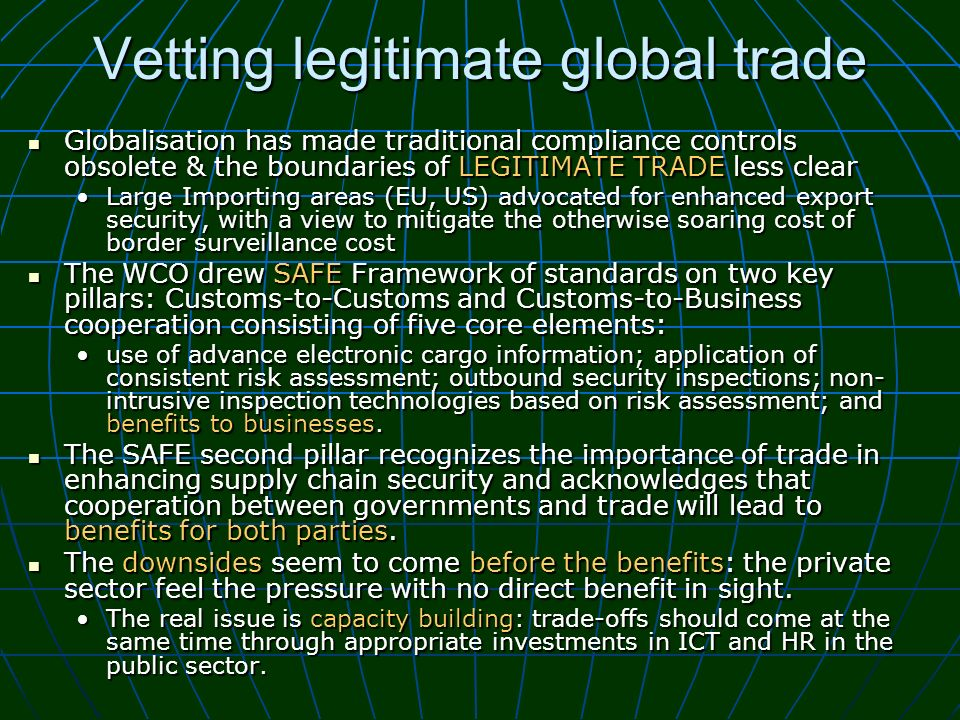 Vetting legitimate global trade Globalisation has made traditional compliance controls obsolete & the boundaries of LEGITIMATE TRADE less clear Global