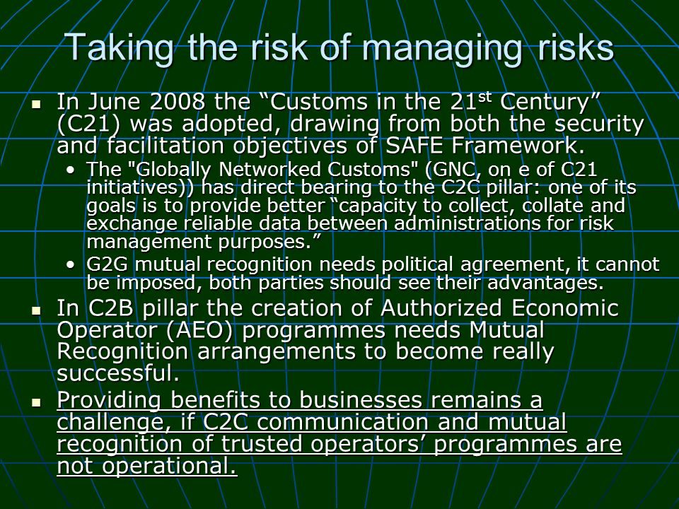 Taking the risk of managing risks In June 2008 the Customs in the 21 st Century (C21) was adopted, drawing from both the security and facilitation obj