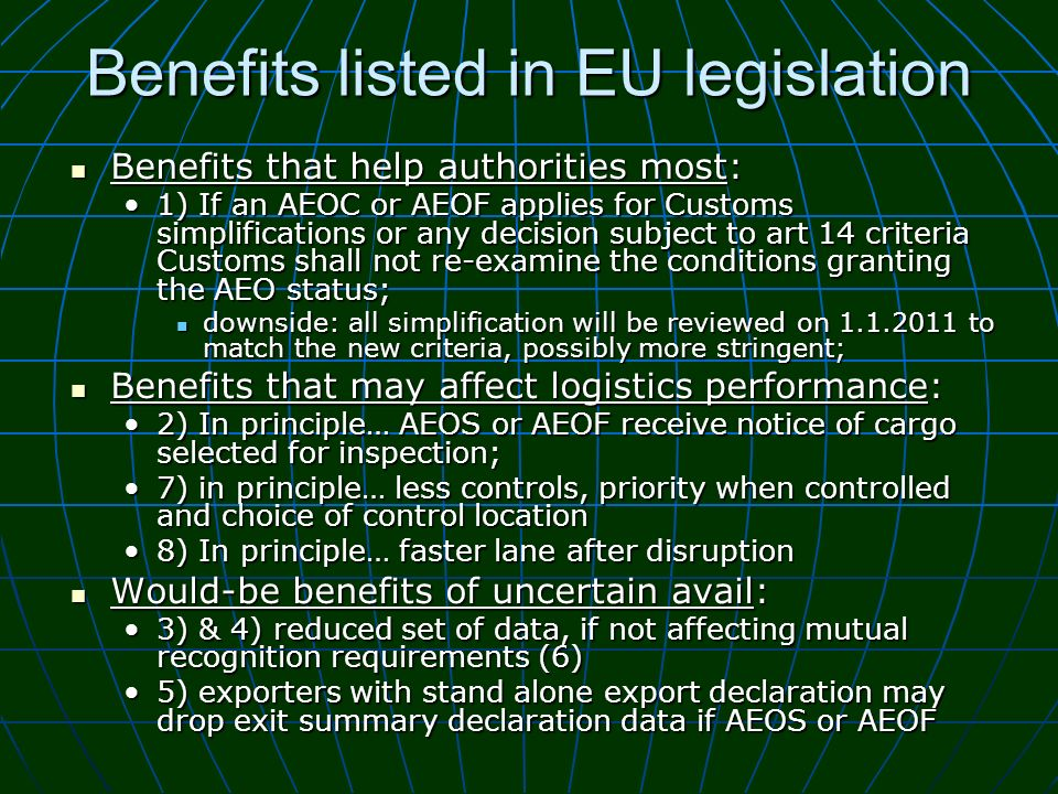 Benefits listed in EU legislation Benefits that help authorities most: Benefits that help authorities most: 1) If an AEOC or AEOF applies for Customs simplifications or any decision subject to art 14 criteria Customs shall not re-examine the conditions granting the AEO status;1) If an AEOC or AEOF applies for Customs simplifications or any decision subject to art 14 criteria Customs shall not re-examine the conditions granting the AEO status; downside: all simplification will be reviewed on 1.1.2011 to match the new criteria, possibly more stringent; downside: all simplification will be reviewed on 1.1.2011 to match the new criteria, possibly more stringent; Benefits that may affect logistics performance: Benefits that may affect logistics performance: 2) In principle… AEOS or AEOF receive notice of cargo selected for inspection;2) In principle… AEOS or AEOF receive notice of cargo selected for inspection; 7) in principle… less controls, priority when controlled and choice of control location7) in principle… less controls, priority when controlled and choice of control location 8) In principle… faster lane after disruption8) In principle… faster lane after disruption Would-be benefits of uncertain avail: Would-be benefits of uncertain avail: 3) & 4) reduced set of data, if not affecting mutual recognition requirements (6)3) & 4) reduced set of data, if not affecting mutual recognition requirements (6) 5) exporters with stand alone export declaration may drop exit summary declaration data if AEOS or AEOF5) exporters with stand alone export declaration may drop exit summary declaration data if AEOS or AEOF