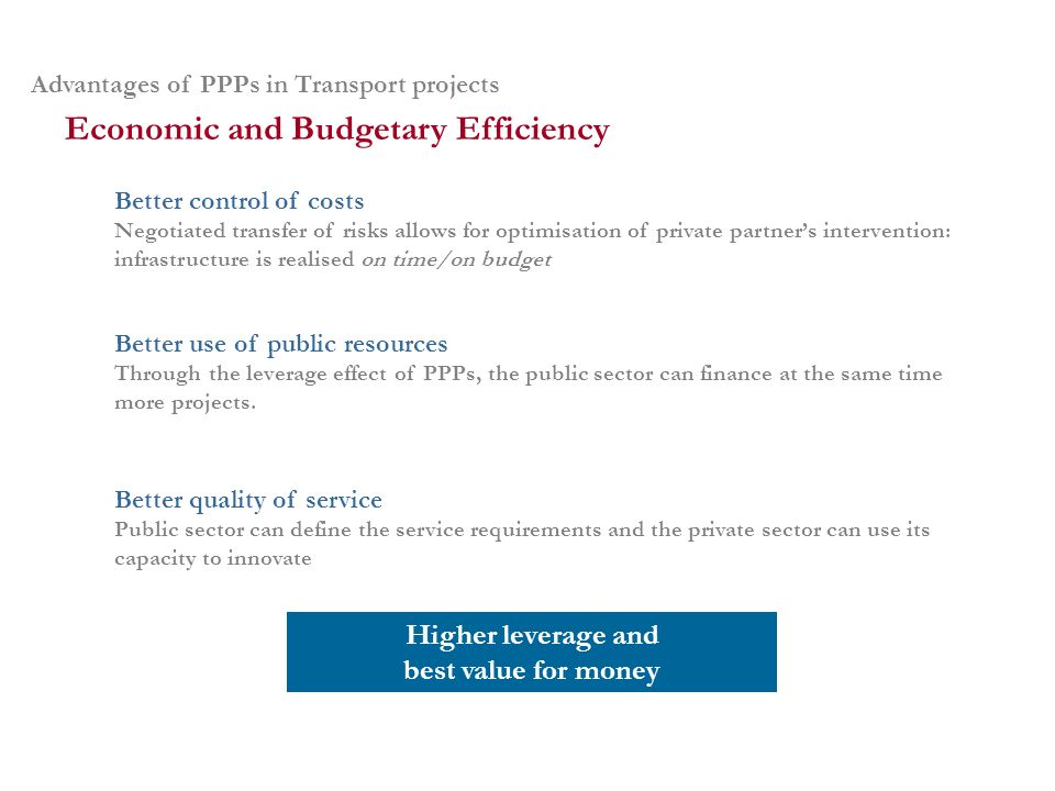 Advantages of PPPs in Transport projects Better control of costs Negotiated transfer of risks allows for optimisation of private partners intervention: infrastructure is realised on time/on budget Economic and Budgetary Efficiency Better use of public resources Through the leverage effect of PPPs, the public sector can finance at the same time more projects.