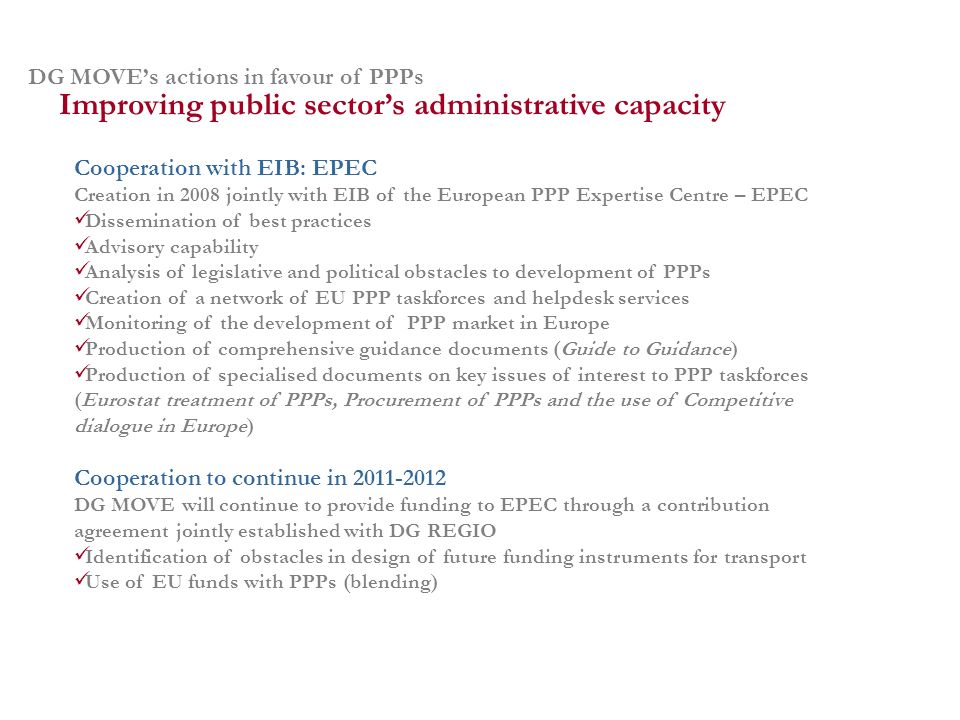 DG MOVEs actions in favour of PPPs Cooperation with EIB: EPEC Creation in 2008 jointly with EIB of the European PPP Expertise Centre – EPEC Dissemination of best practices Advisory capability Analysis of legislative and political obstacles to development of PPPs Creation of a network of EU PPP taskforces and helpdesk services Monitoring of the development of PPP market in Europe Production of comprehensive guidance documents (Guide to Guidance) Production of specialised documents on key issues of interest to PPP taskforces (Eurostat treatment of PPPs, Procurement of PPPs and the use of Competitive dialogue in Europe) Improving public sectors administrative capacity Cooperation to continue in 2011-2012 DG MOVE will continue to provide funding to EPEC through a contribution agreement jointly established with DG REGIO Identification of obstacles in design of future funding instruments for transport Use of EU funds with PPPs (blending)
