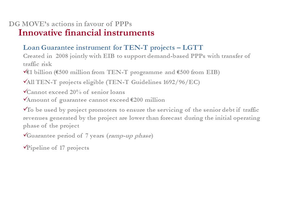 DG MOVEs actions in favour of PPPs Loan Guarantee instrument for TEN-T projects – LGTT Created in 2008 jointly with EIB to support demand-based PPPs with transfer of traffic risk 1 billion (500 million from TEN-T programme and 500 from EIB) All TEN-T projects eligible (TEN-T Guidelines 1692/96/EC) Cannot exceed 20% of senior loans Amount of guarantee cannot exceed 200 million To be used by project promoters to ensure the servicing of the senior debt if traffic revenues generated by the project are lower than forecast during the initial operating phase of the project Guarantee period of 7 years (ramp-up phase) Pipeline of 17 projects Innovative financial instruments