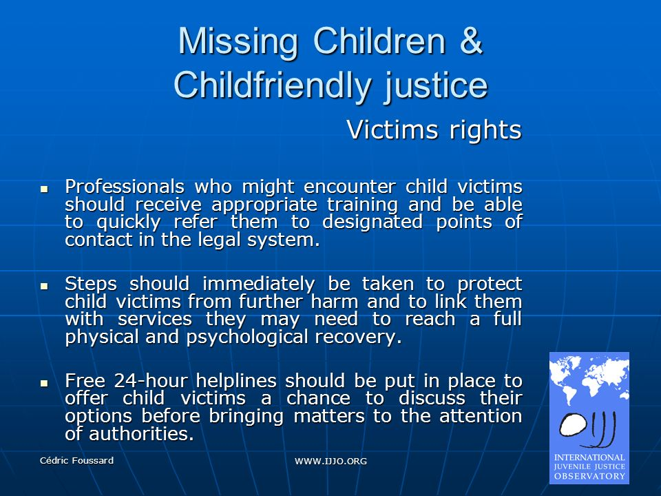 Cédric Foussard WWW.IJJO.ORG Missing Children & Childfriendly justice Victims rights Professionals who might encounter child victims should receive ap