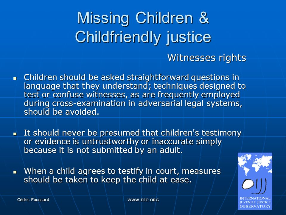 Cédric Foussard WWW.IJJO.ORG Missing Children & Childfriendly justice Witnesses rights Children should be asked straightforward questions in language that they understand; techniques designed to test or confuse witnesses, as are frequently employed during cross-examination in adversarial legal systems, should be avoided.