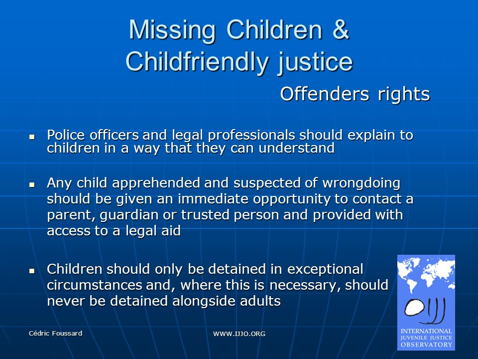 Cédric Foussard WWW.IJJO.ORG Missing Children & Childfriendly justice Offenders rights Police officers and legal professionals should explain to child