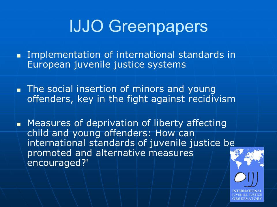 IJJO Greenpapers Implementation of international standards in European juvenile justice systems The social insertion of minors and young offenders, key in the fight against recidivism Measures of deprivation of liberty affecting child and young offenders: How can international standards of juvenile justice be promoted and alternative measures encouraged