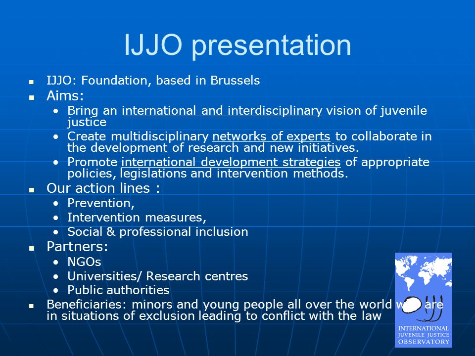 IJJO presentation IJJO: Foundation, based in Brussels Aims: Bring an international and interdisciplinary vision of juvenile justice Create multidisciplinary networks of experts to collaborate in the development of research and new initiatives.