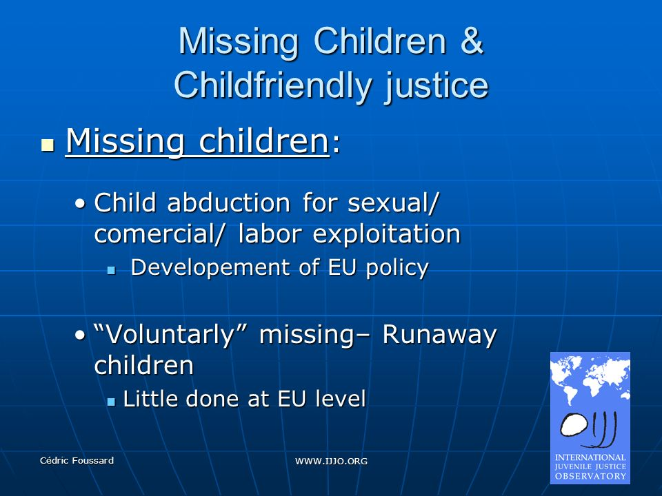 Cédric Foussard WWW.IJJO.ORG Missing Children & Childfriendly justice Missing children : Missing children : Child abduction for sexual/ comercial/ labor exploitationChild abduction for sexual/ comercial/ labor exploitation Developement of EU policy Developement of EU policy Voluntarly missing– Runaway childrenVoluntarly missing– Runaway children Little done at EU level Little done at EU level