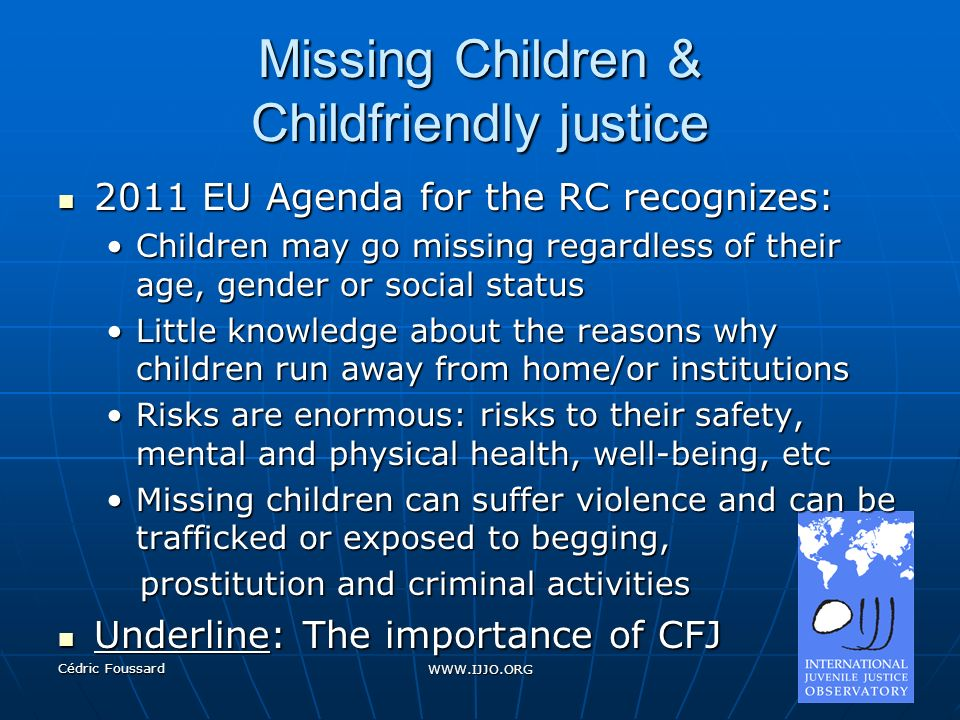 Cédric Foussard WWW.IJJO.ORG Missing Children & Childfriendly justice Child friendly Justice (CFJ): Child friendly Justice (CFJ): A CFJ aims to provide a range of strategies that can be used to adapt a legal proceeding to the particular circumstances of the child involved