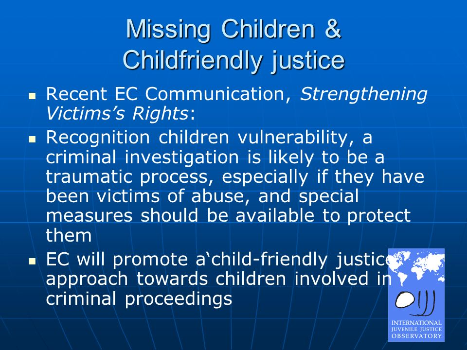 Missing Children & Childfriendly justice Recent EC Communication, Strengthening Victimss Rights: Recognition children vulnerability, a criminal investigation is likely to be a traumatic process, especially if they have been victims of abuse, and special measures should be available to protect them EC will promote achild-friendly justice approach towards children involved in criminal proceedings