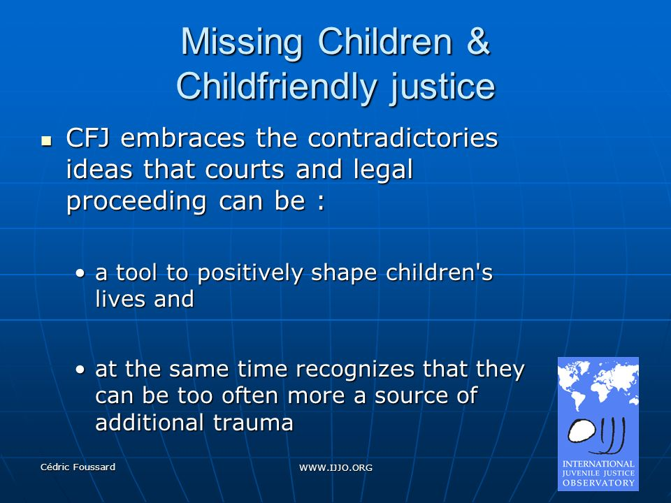 Cédric Foussard WWW.IJJO.ORG Missing Children & Childfriendly justice CFJ embraces the contradictories ideas that courts and legal proceeding can be : CFJ embraces the contradictories ideas that courts and legal proceeding can be : a tool to positively shape children s lives anda tool to positively shape children s lives and at the same time recognizes that they can be too often more a source of additional traumaat the same time recognizes that they can be too often more a source of additional trauma
