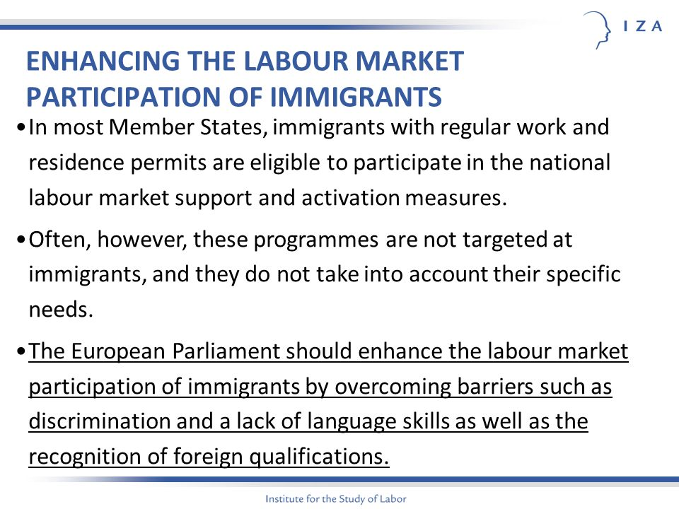 ENHANCING THE LABOUR MARKET PARTICIPATION OF IMMIGRANTS In most Member States, immigrants with regular work and residence permits are eligible to participate in the national labour market support and activation measures.