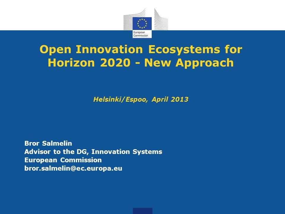 Open Innovation Ecosystems for Horizon 2020 - New Approach Helsinki/Espoo, April 2013 Bror Salmelin Advisor to the DG, Innovation Systems European Com