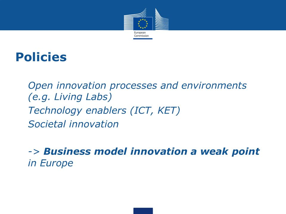 Policies Open innovation processes and environments (e.g. Living Labs) Technology enablers (ICT, KET) Societal innovation -> Business model innovation