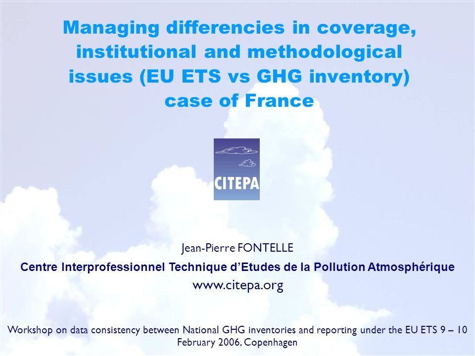 Managing differencies in coverage, institutional and methodological issues (EU ETS vs GHG inventory) case of France Jean-Pierre FONTELLE Centre Interprofessionnel Technique dEtudes de la Pollution Atmosphérique www.citepa.org Workshop on data consistency between National GHG inventories and reporting under the EU ETS 9 – 10 February 2006, Copenhagen