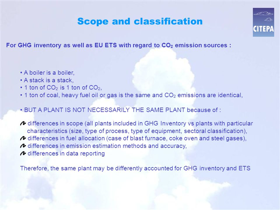Scope and classification A boiler is a boiler, A stack is a stack, 1 ton of CO 2 is 1 ton of CO 2, 1 ton of coal, heavy fuel oil or gas is the same and CO 2 emissions are identical, BUT A PLANT IS NOT NECESSARILY THE SAME PLANT because of : For GHG inventory as well as EU ETS with regard to CO 2 emission sources : differences in scope (all plants included in GHG Inventory vs plants with particular characteristics (size, type of process, type of equipment, sectoral classification),