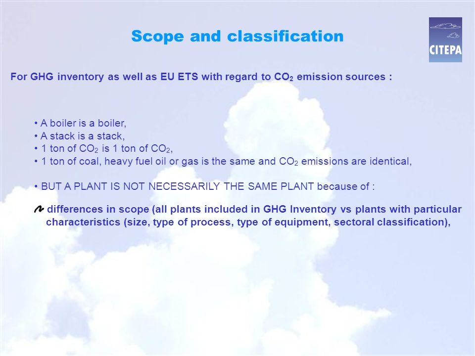 , Conclusion EU ETS requirements : introduce additional complexities in emission data collection and reporting as well ETS as inventories, allow greater accuracy and consistency in GHG inventories, allow additional benefits for non-GHG inventories, increase the burden of work both for ETS and inventories due to differences in specificities (scope is different, methodological impact due to allocation of CO 2 and related management of risks, additional checks, etc.), need for more resources (development of reporting procedures, guidance, advice, verification for ETS, more data to compile in inventories, additional checks)