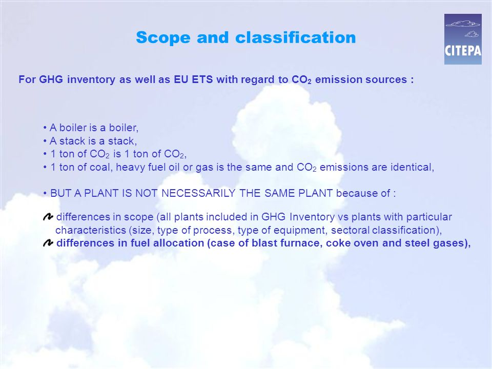 Scope and classification A boiler is a boiler, A stack is a stack, 1 ton of CO 2 is 1 ton of CO 2, 1 ton of coal, heavy fuel oil or gas is the same and CO 2 emissions are identical, BUT A PLANT IS NOT NECESSARILY THE SAME PLANT because of : For GHG inventory as well as EU ETS with regard to CO 2 emission sources : differences in scope (all plants included in GHG Inventory vs plants with particular characteristics (size, type of process, type of equipment, sectoral classification), differences in fuel allocation (case of blast furnace, coke oven and steel gases),