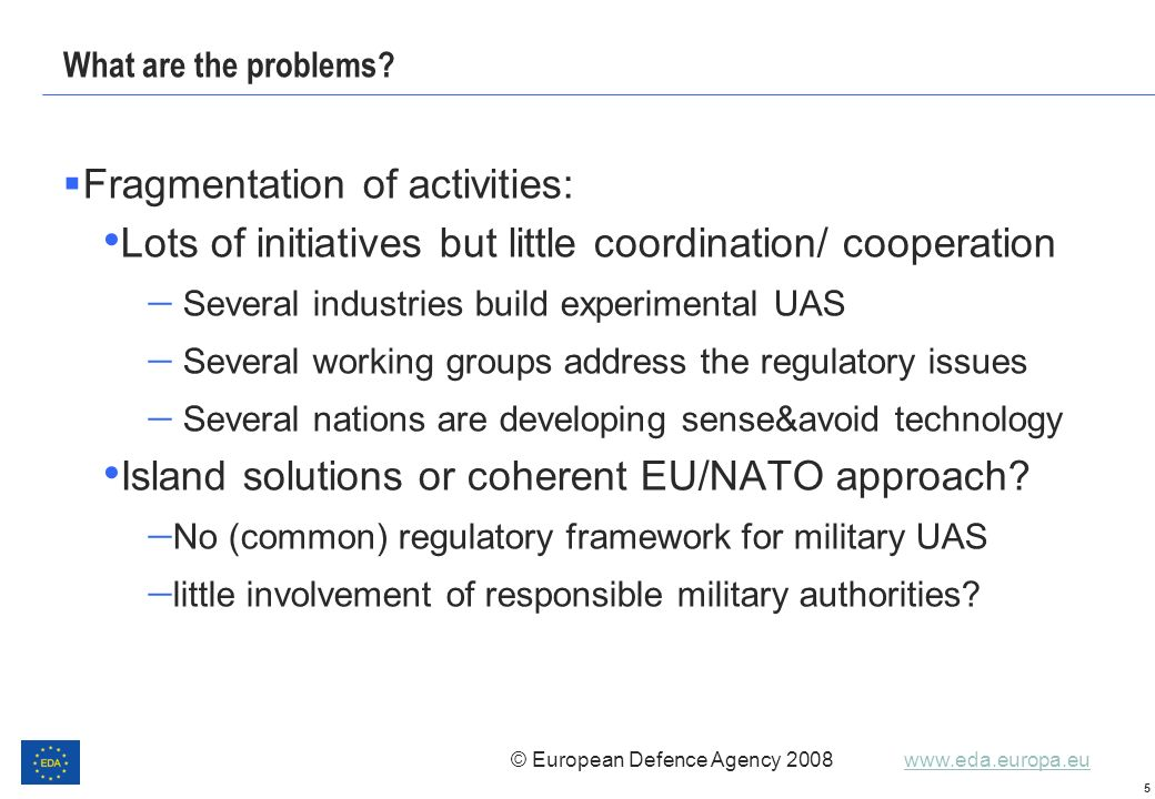 © European Defence Agency 2008 www.eda.europa.euwww.eda.europa.eu 5 What are the problems? Fragmentation of activities: Lots of initiatives but little