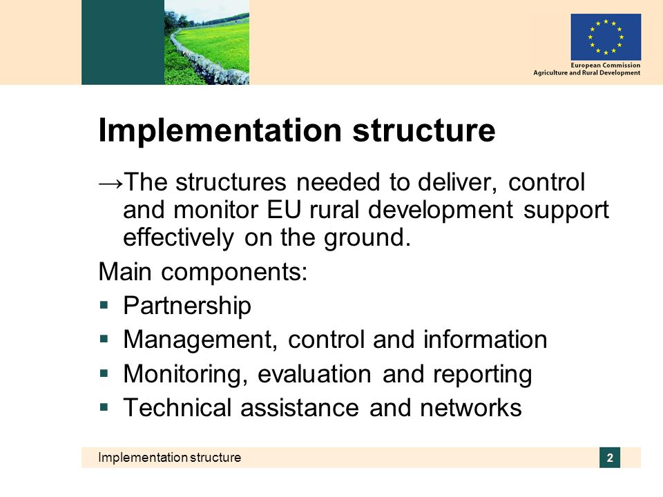 Implementation structure 2 The structures needed to deliver, control and monitor EU rural development support effectively on the ground. Main componen