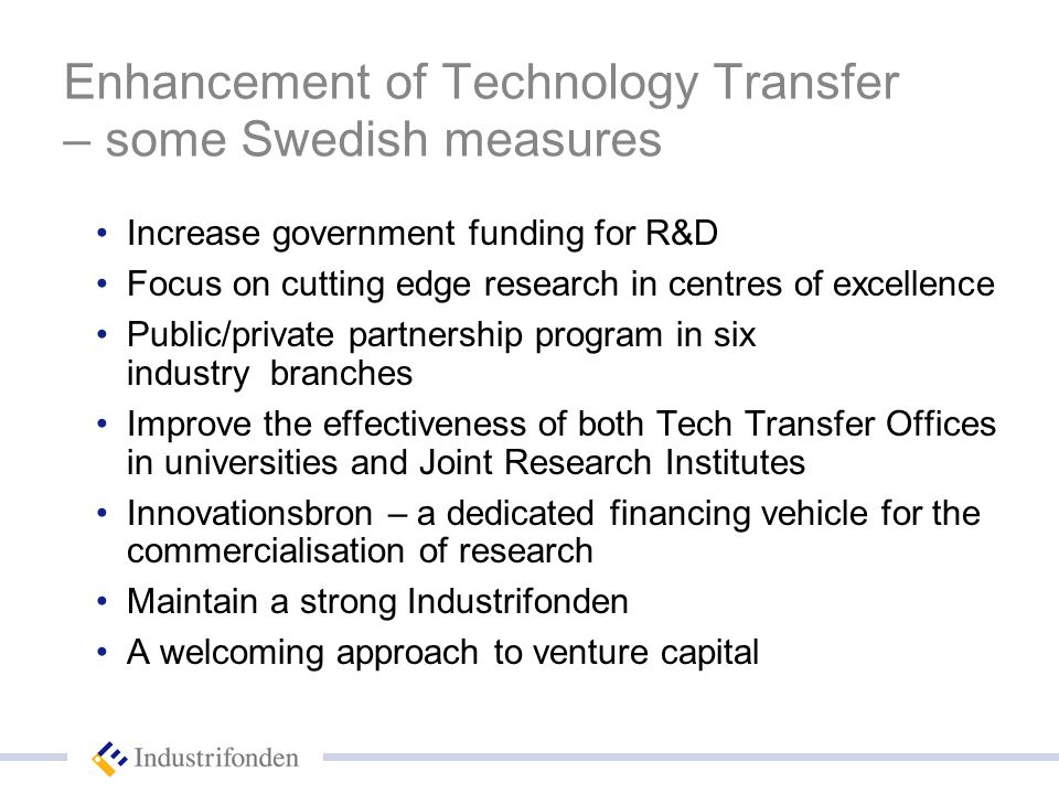 Enhancement of Technology Transfer – some Swedish measures Increase government funding for R&D Focus on cutting edge research in centres of excellence Public/private partnership program in six industry branches Improve the effectiveness of both Tech Transfer Offices in universities and Joint Research Institutes Innovationsbron – a dedicated financing vehicle for the commercialisation of research Maintain a strong Industrifonden A welcoming approach to venture capital