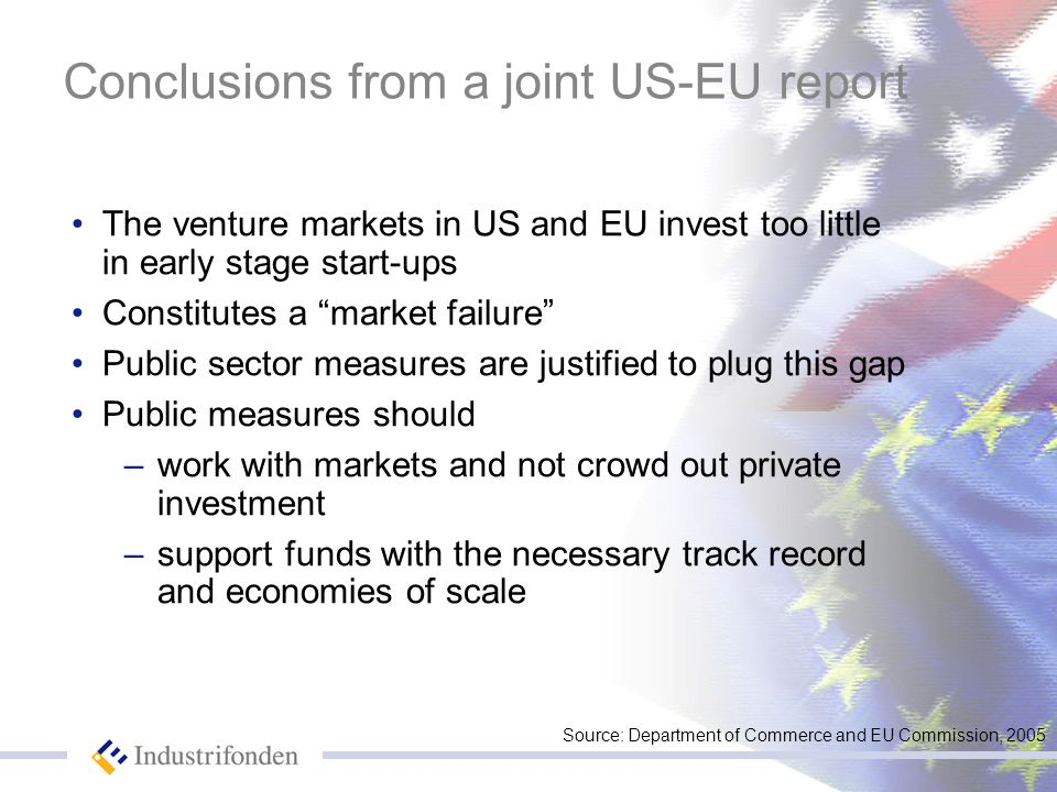 Conclusions from a joint US-EU report The venture markets in US and EU invest too little in early stage start-ups Constitutes a market failure Public sector measures are justified to plug this gap Public measures should –work with markets and not crowd out private investment –support funds with the necessary track record and economies of scale Source: Department of Commerce and EU Commission, 2005