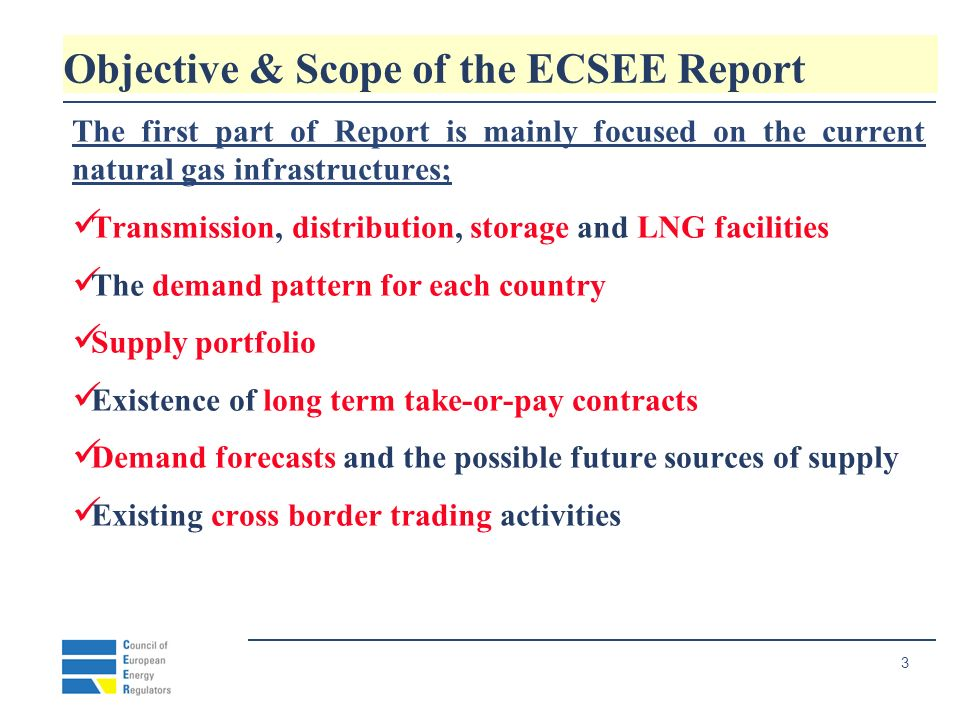 4 Objective & Scope of the ECSEE Report The second part of Report is mainly focused on the regulatory framework; Unbundling of activities Tariffs methodology and Licenses Gas release programs Dispute settlement Cross border trade Monitoring of activities Third party access