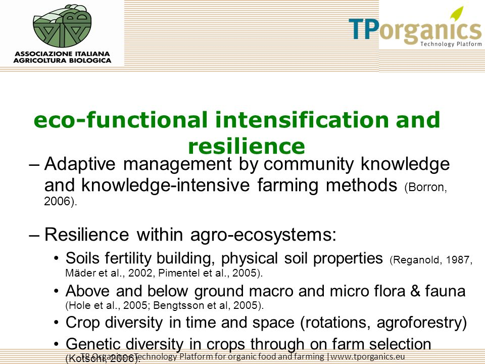 TP Organics – Technology Platform for organic food and farming |www.tporganics.eu eco-functional intensification and resilience –Adaptive management by community knowledge and knowledge-intensive farming methods (Borron, 2006).