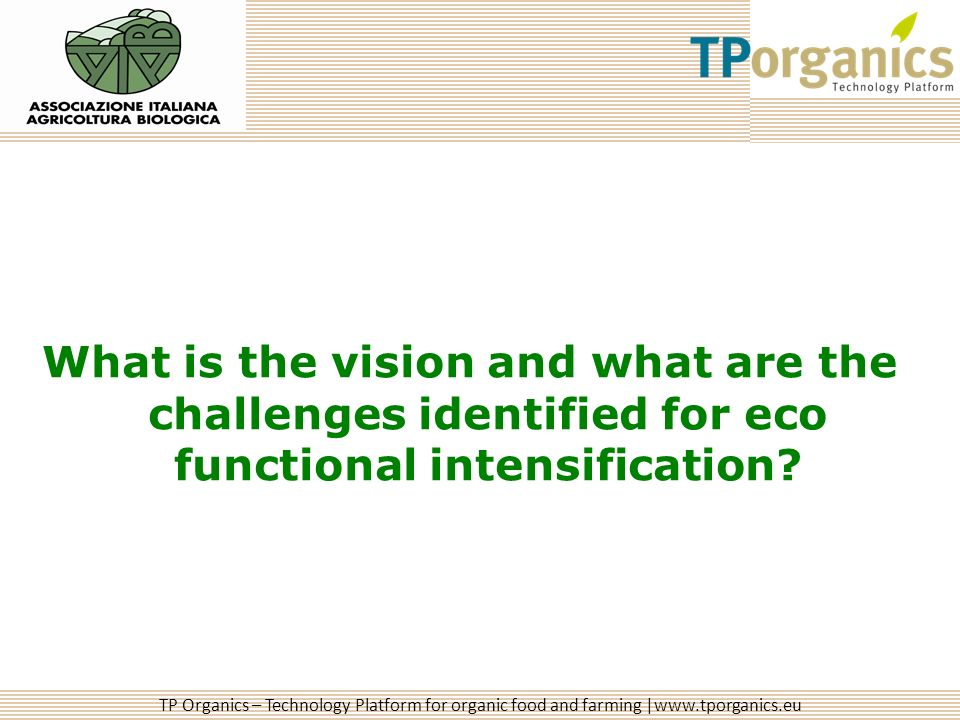 TP Organics – Technology Platform for organic food and farming |www.tporganics.eu What is the vision and what are the challenges identified for eco functional intensification