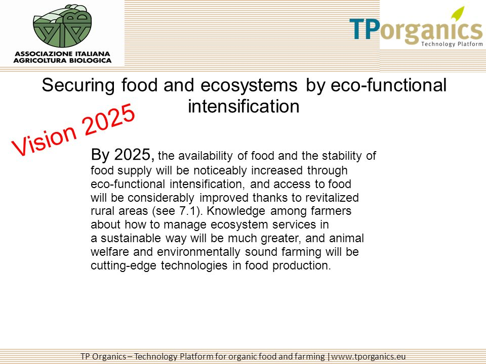 TP Organics – Technology Platform for organic food and farming |www.tporganics.eu Securing food and ecosystems by eco-functional intensification By 2025, the availability of food and the stability of food supply will be noticeably increased through eco-functional intensification, and access to food will be considerably improved thanks to revitalized rural areas (see 7.1).