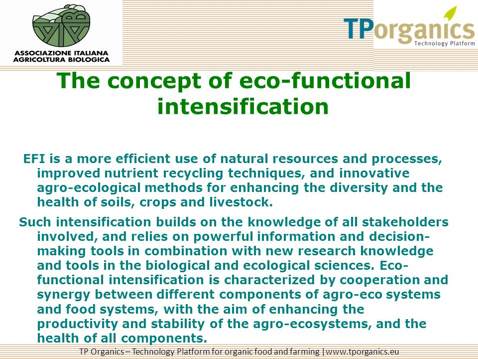 TP Organics – Technology Platform for organic food and farming |www.tporganics.eu The concept of eco-functional intensification EFI is a more efficient use of natural resources and processes, improved nutrient recycling techniques, and innovative agro-ecological methods for enhancing the diversity and the health of soils, crops and livestock.