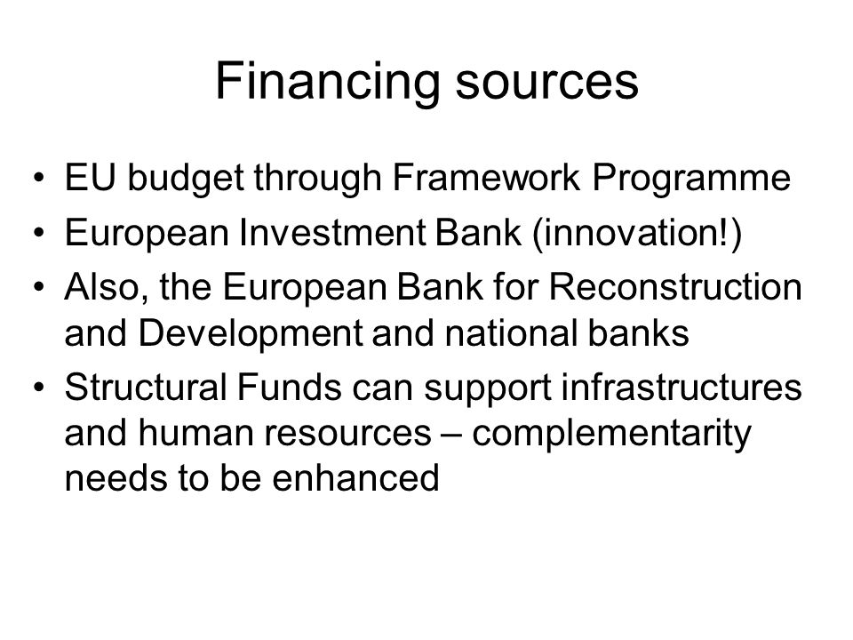 Financing sources EU budget through Framework Programme European Investment Bank (innovation!) Also, the European Bank for Reconstruction and Developm