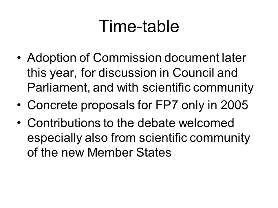 Time-table Adoption of Commission document later this year, for discussion in Council and Parliament, and with scientific community Concrete proposals for FP7 only in 2005 Contributions to the debate welcomed especially also from scientific community of the new Member States