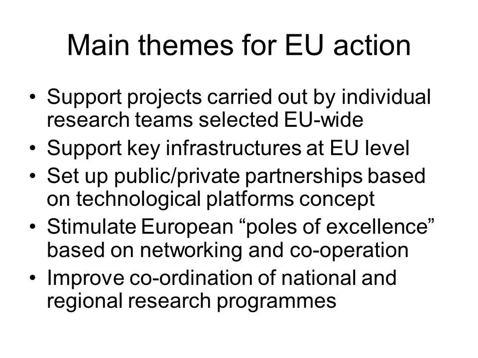 Main themes for EU action Support projects carried out by individual research teams selected EU-wide Support key infrastructures at EU level Set up pu