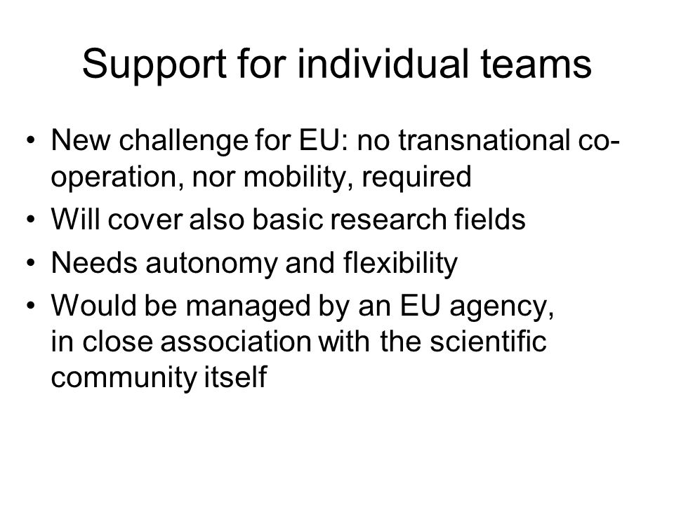 Support for individual teams New challenge for EU: no transnational co- operation, nor mobility, required Will cover also basic research fields Needs autonomy and flexibility Would be managed by an EU agency, in close association with the scientific community itself