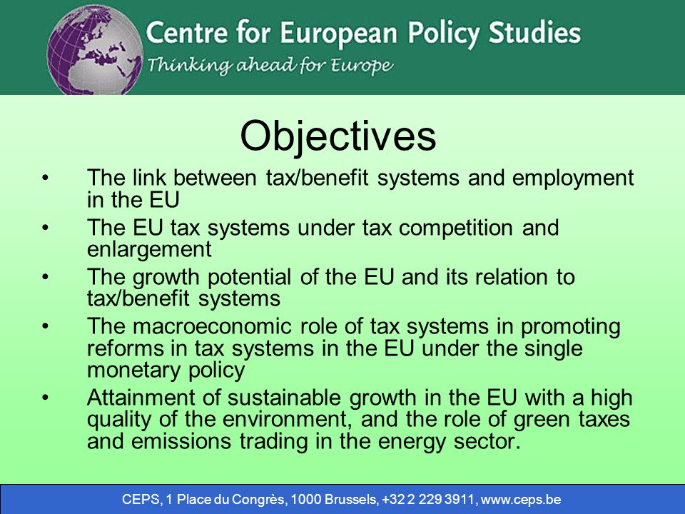 CEPS, 1 Place du Congrès, 1000 Brussels, ,   Objectives The link between tax/benefit systems and employment in the EU The EU tax systems under tax competition and enlargement The growth potential of the EU and its relation to tax/benefit systems The macroeconomic role of tax systems in promoting reforms in tax systems in the EU under the single monetary policy Attainment of sustainable growth in the EU with a high quality of the environment, and the role of green taxes and emissions trading in the energy sector.