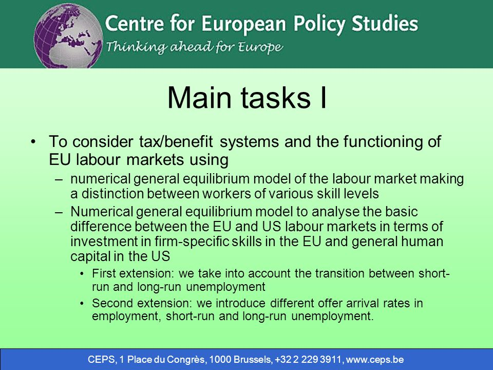 CEPS, 1 Place du Congrès, 1000 Brussels, ,   Main tasks I To consider tax/benefit systems and the functioning of EU labour markets using –numerical general equilibrium model of the labour market making a distinction between workers of various skill levels –Numerical general equilibrium model to analyse the basic difference between the EU and US labour markets in terms of investment in firm-specific skills in the EU and general human capital in the US First extension: we take into account the transition between short- run and long-run unemployment Second extension: we introduce different offer arrival rates in employment, short-run and long-run unemployment.