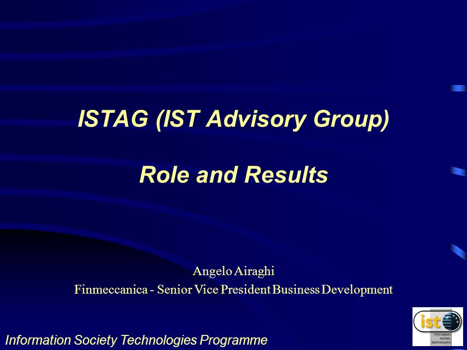 Information Society Technologies Programme Angelo Airaghi Finmeccanica - Senior Vice President Business Development ISTAG (IST Advisory Group) Role and Results