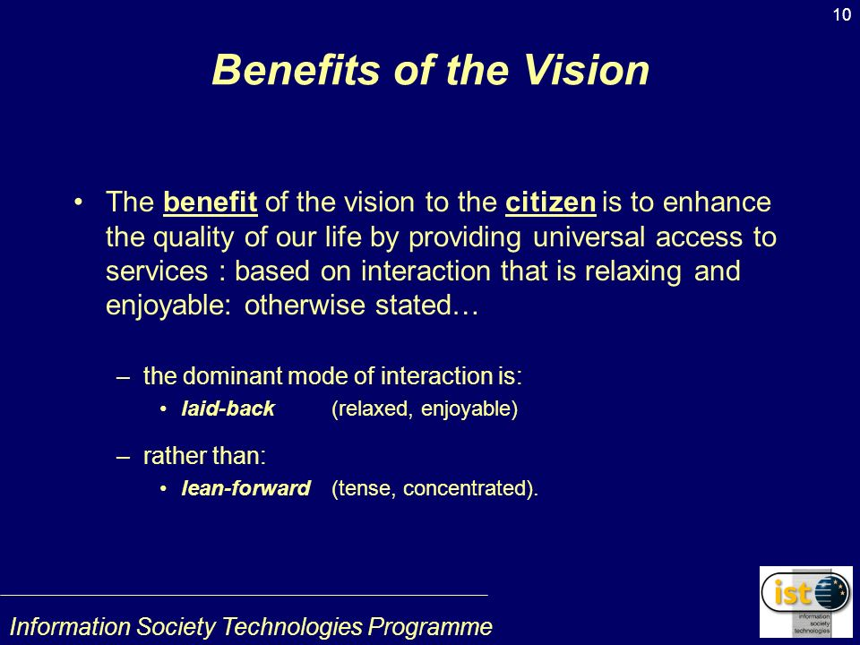 Information Society Technologies Programme 10 Benefits of the Vision The benefit of the vision to the citizen is to enhance the quality of our life by providing universal access to services : based on interaction that is relaxing and enjoyable: otherwise stated… –the dominant mode of interaction is: laid-back(relaxed, enjoyable) –rather than: lean-forward(tense, concentrated).