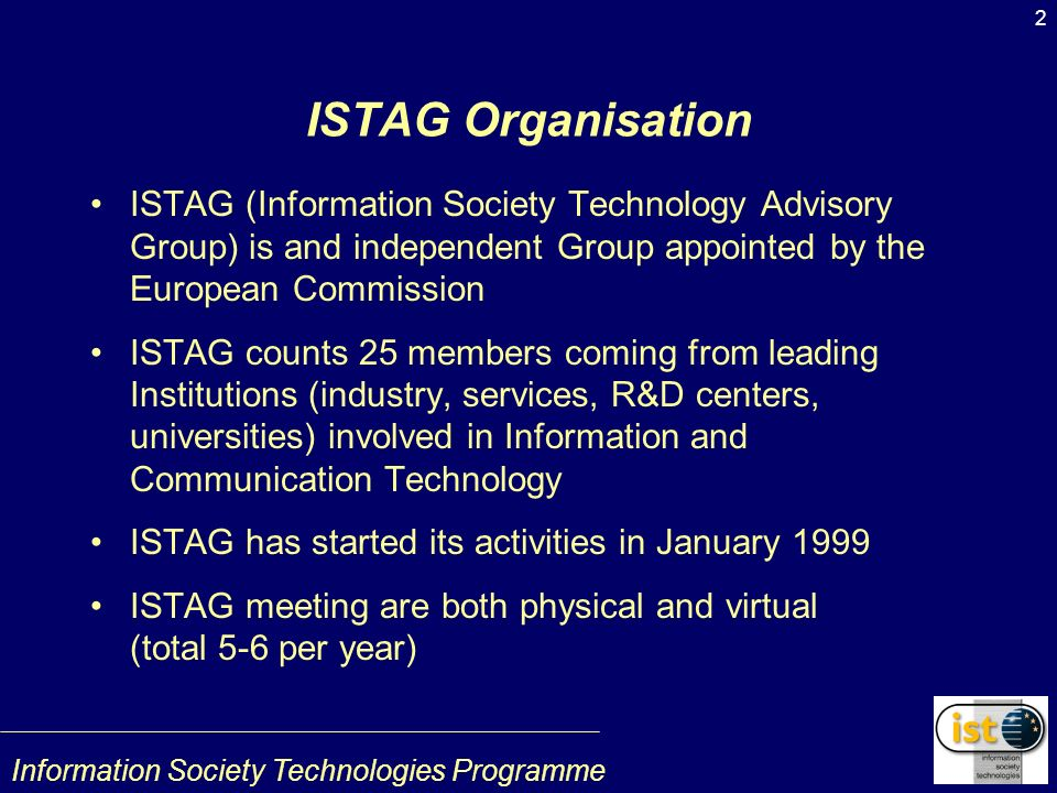 Information Society Technologies Programme 2 ISTAG Organisation ISTAG (Information Society Technology Advisory Group) is and independent Group appointed by the European Commission ISTAG counts 25 members coming from leading Institutions (industry, services, R&D centers, universities) involved in Information and Communication Technology ISTAG has started its activities in January 1999 ISTAG meeting are both physical and virtual (total 5-6 per year)