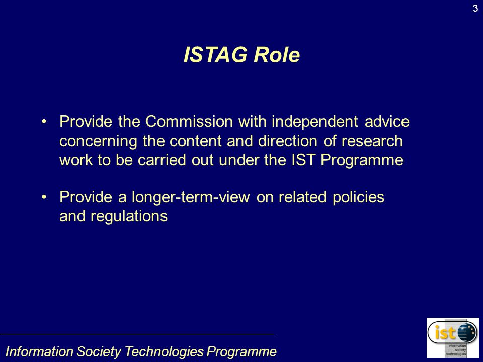 Information Society Technologies Programme 3 ISTAG Role Provide the Commission with independent advice concerning the content and direction of research work to be carried out under the IST Programme Provide a longer-term-view on related policies and regulations