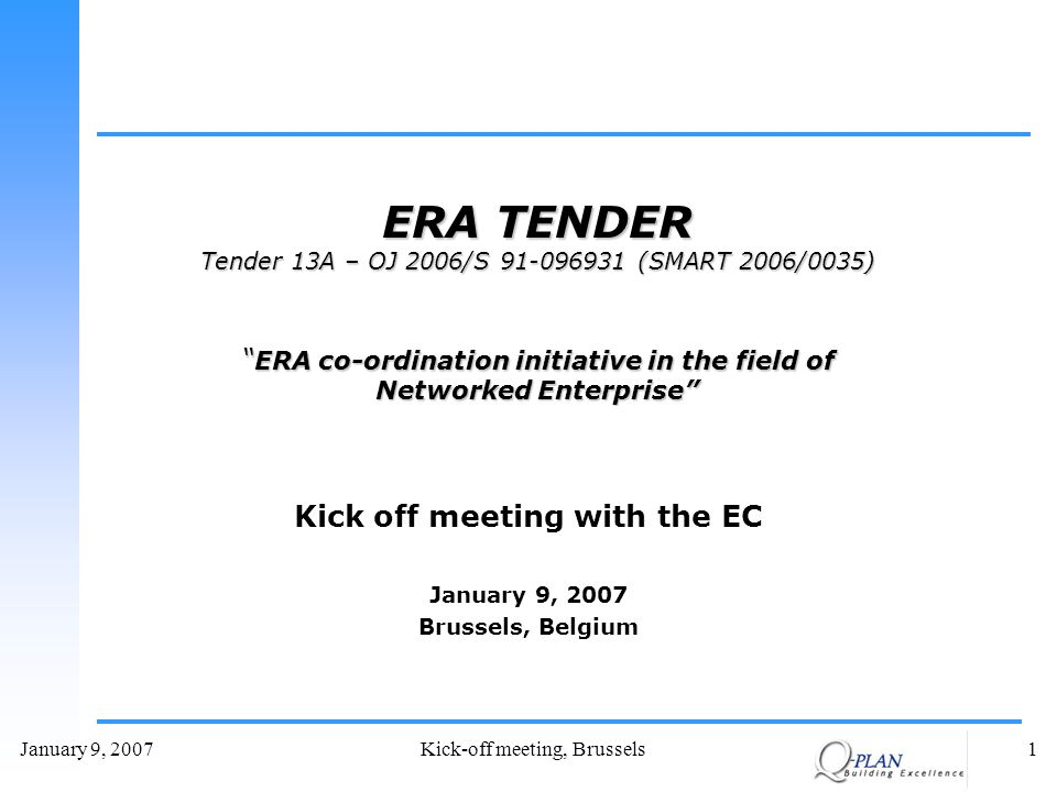 January 9, 2007Kick-off meeting, Brussels1 Kick off meeting with the EC January 9, 2007 Brussels, Belgium ERA TENDER Tender 13A – OJ 2006/S 91-096931 (SMART 2006/0035) ERA co-ordination initiative in the field of Networked Enterprise