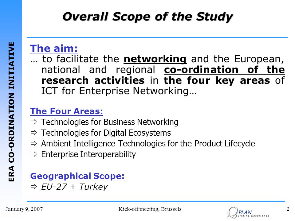 ERA CO-ORDINATION INITIATIVE January 9, 2007Kick-off meeting, Brussels2 Overall Scope of the Study The aim: … to facilitate the networking and the European, national and regional co-ordination of the research activities in the four key areas of ICT for Enterprise Networking… The Four Areas: Technologies for Business Networking Technologies for Digital Ecosystems Ambient Intelligence Technologies for the Product Lifecycle Enterprise Interoperability Geographical Scope: EU-27 + Turkey