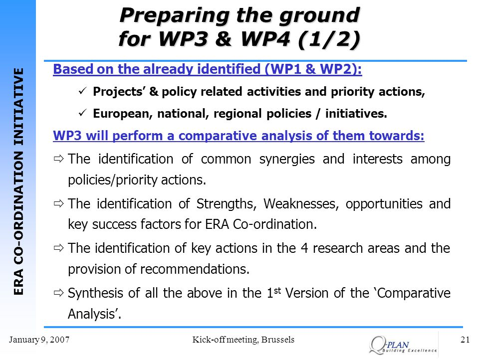 ERA CO-ORDINATION INITIATIVE January 9, 2007Kick-off meeting, Brussels21 Preparing the ground for WP3 & WP4 (1/2) Based on the already identified (WP1 & WP2): Projects & policy related activities and priority actions, European, national, regional policies / initiatives.