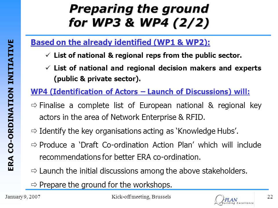 ERA CO-ORDINATION INITIATIVE January 9, 2007Kick-off meeting, Brussels22 Preparing the ground for WP3 & WP4 (2/2) Based on the already identified (WP1 & WP2): List of national & regional reps from the public sector.