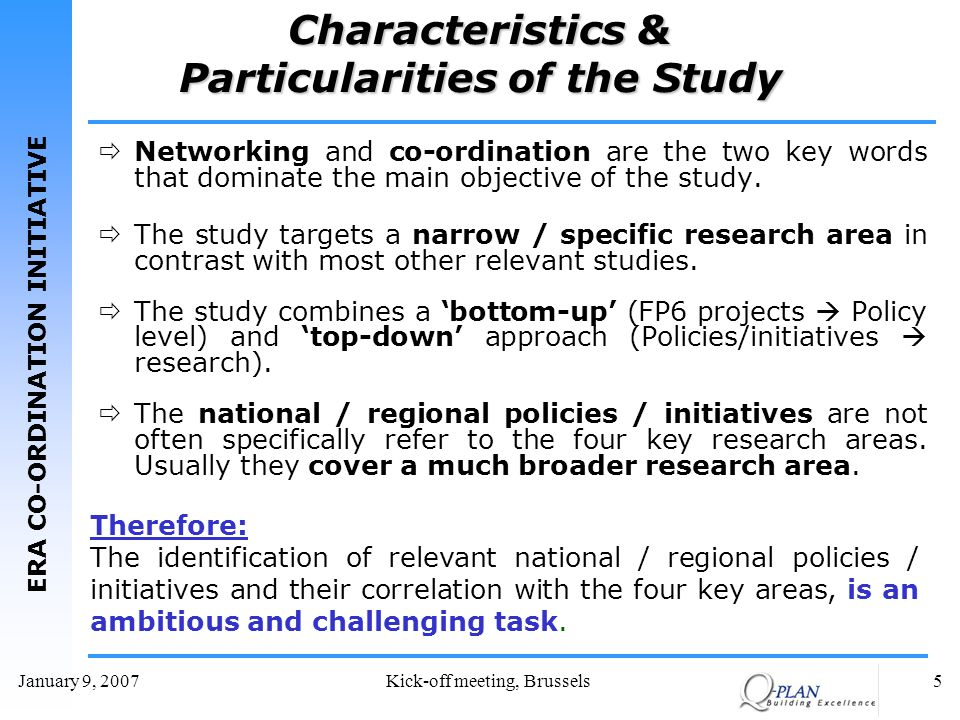 ERA CO-ORDINATION INITIATIVE January 9, 2007Kick-off meeting, Brussels5 Characteristics & Particularities of the Study Networking and co-ordination are the two key words that dominate the main objective of the study.