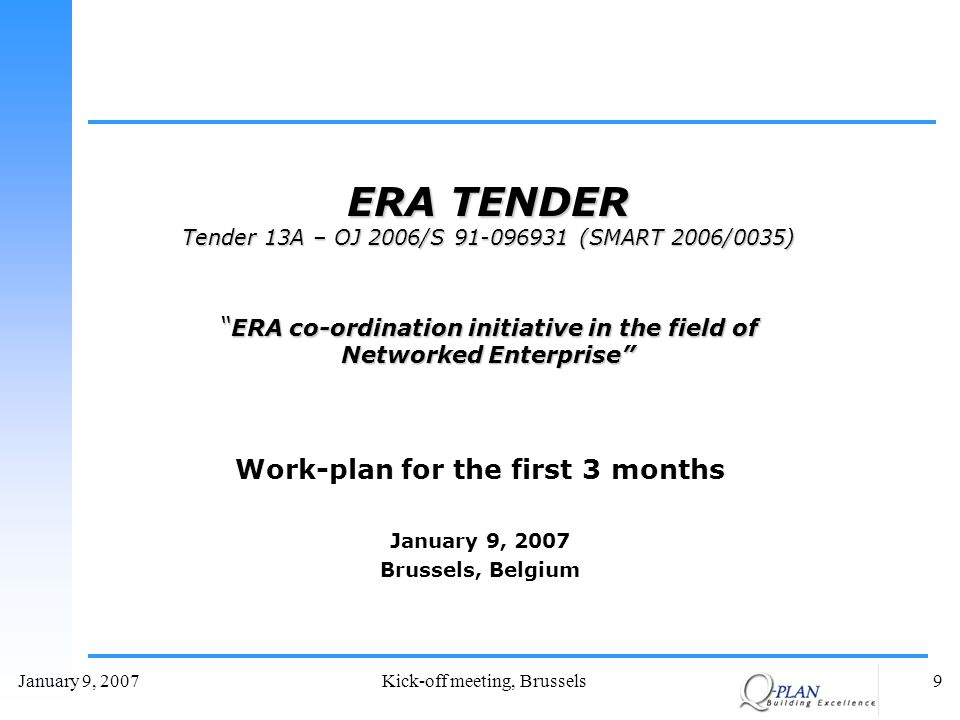 January 9, 2007Kick-off meeting, Brussels9 Work-plan for the first 3 months January 9, 2007 Brussels, Belgium ERA TENDER Tender 13A – OJ 2006/S 91-096931 (SMART 2006/0035) ERA co-ordination initiative in the field of Networked Enterprise