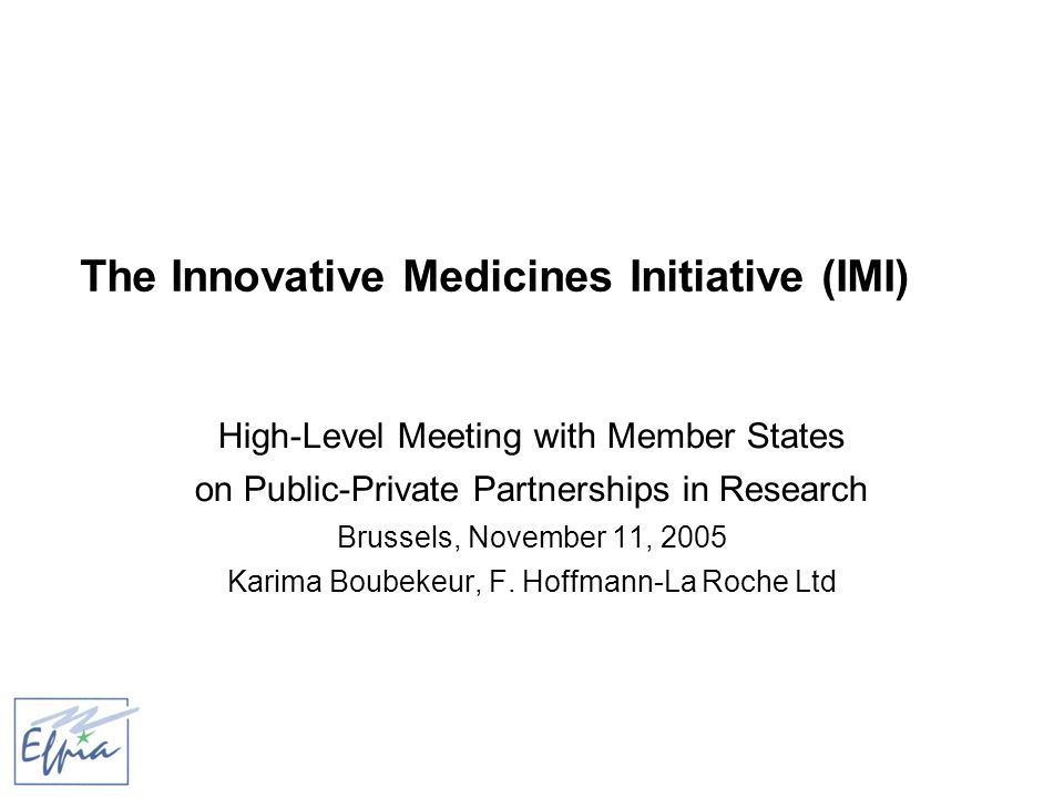The Innovative Medicines Initiative (IMI) High-Level Meeting with Member States on Public-Private Partnerships in Research Brussels, November 11, 2005 Karima Boubekeur, F.