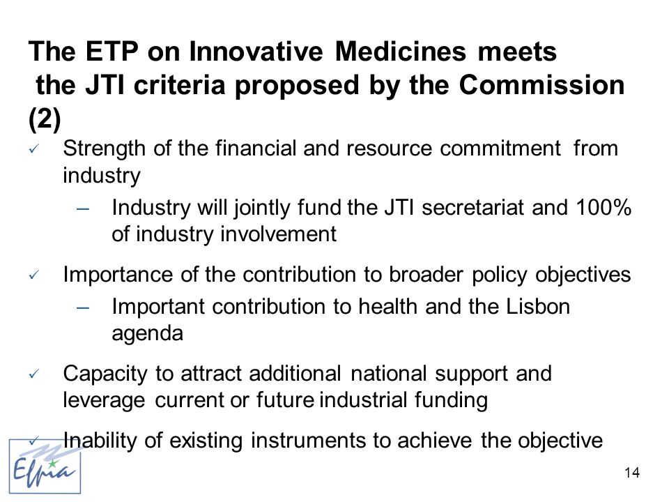 14 The ETP on Innovative Medicines meets the JTI criteria proposed by the Commission (2) Strength of the financial and resource commitment from industry –Industry will jointly fund the JTI secretariat and 100% of industry involvement Importance of the contribution to broader policy objectives –Important contribution to health and the Lisbon agenda Capacity to attract additional national support and leverage current or future industrial funding Inability of existing instruments to achieve the objective