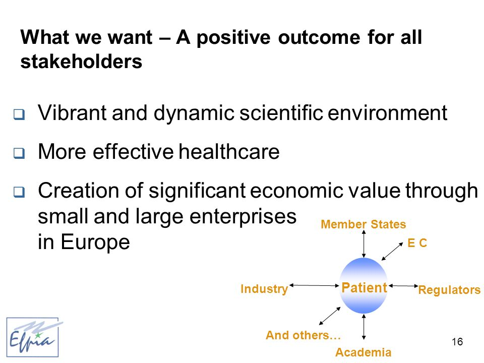 16 What we want – A positive outcome for all stakeholders Vibrant and dynamic scientific environment More effective healthcare Creation of significant economic value through small and large enterprises in Europe Patient Member States Regulators Academia Industry E C And others…